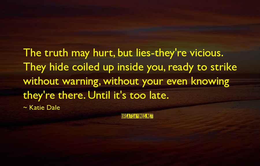 Truth Versus Lies Sayings By Katie Dale: The truth may hurt, but lies-they're vicious. They hide coiled up inside you, ready to