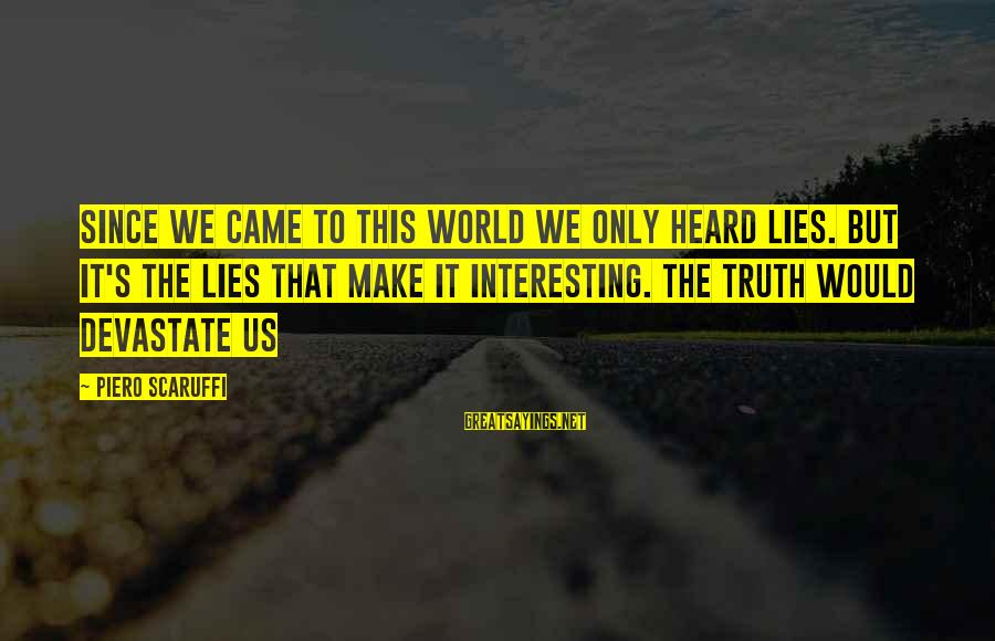 Truth Versus Lies Sayings By Piero Scaruffi: Since we came to this world we only heard lies. But it's the lies that