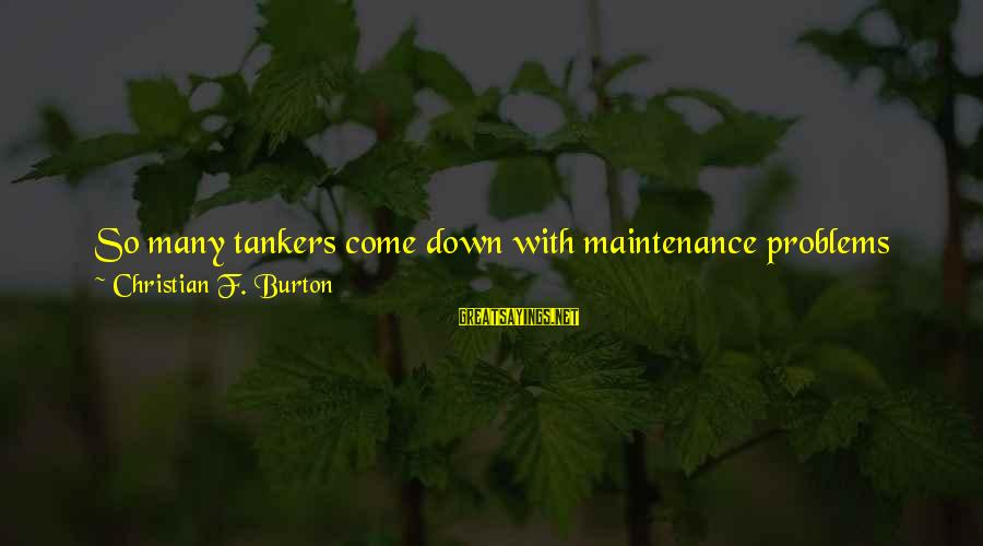 Truth Will Reveal Sayings By Christian F. Burton: So many tankers come down with maintenance problems all at once. I do not think