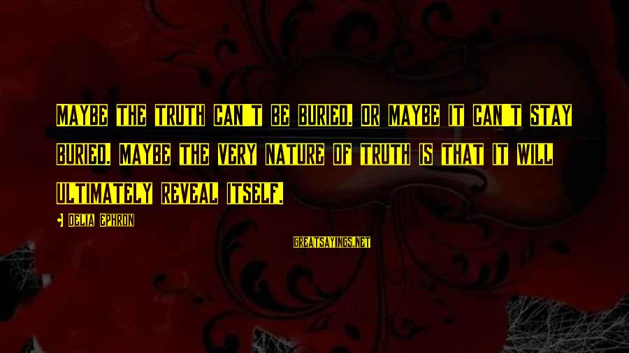 Truth Will Reveal Sayings By Delia Ephron: Maybe the truth can't be buried. Or maybe it can't stay buried. Maybe the very