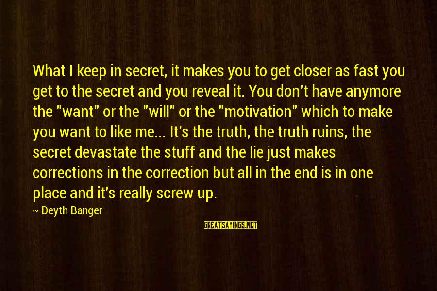 Truth Will Reveal Sayings By Deyth Banger: What I keep in secret, it makes you to get closer as fast you get