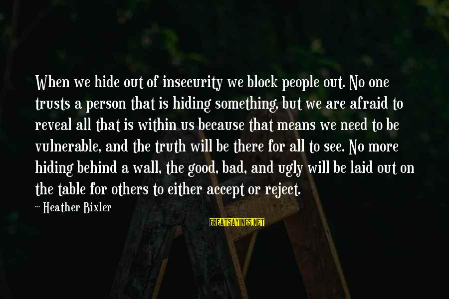 Truth Will Reveal Sayings By Heather Bixler: When we hide out of insecurity we block people out. No one trusts a person
