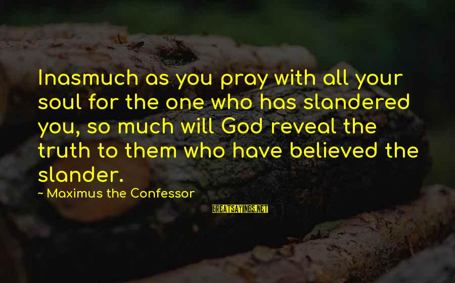 Truth Will Reveal Sayings By Maximus The Confessor: Inasmuch as you pray with all your soul for the one who has slandered you,