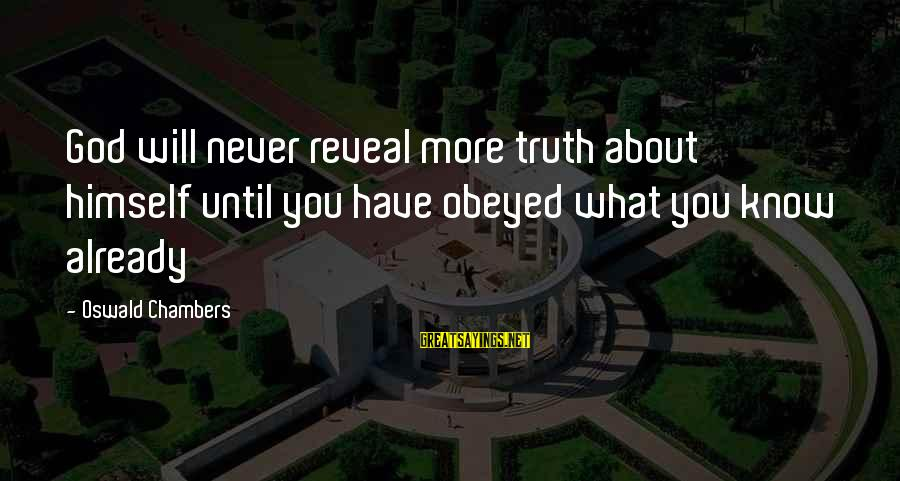 Truth Will Reveal Sayings By Oswald Chambers: God will never reveal more truth about himself until you have obeyed what you know