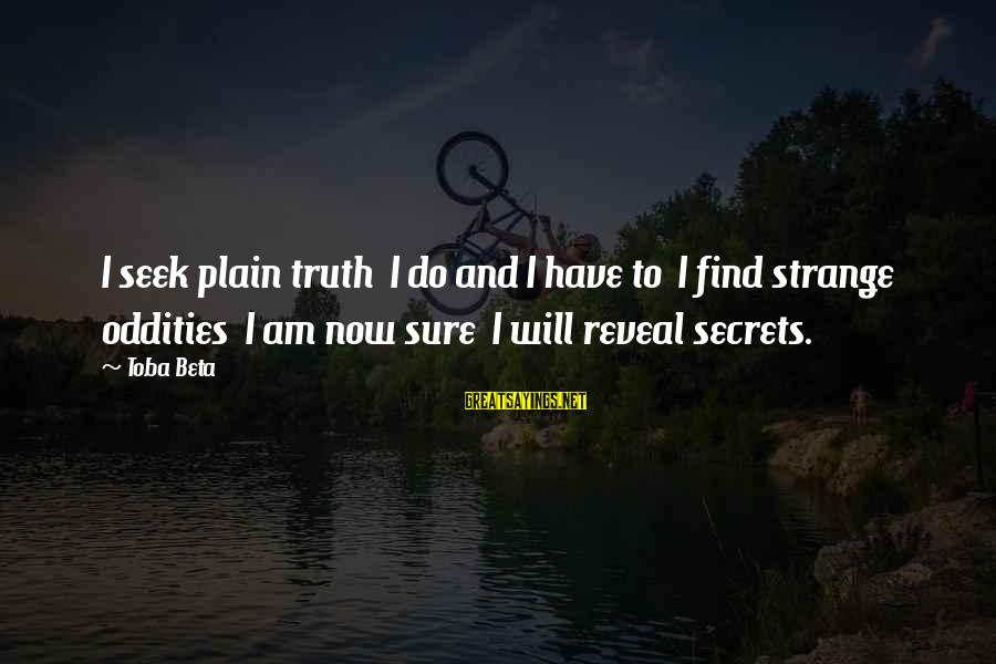 Truth Will Reveal Sayings By Toba Beta: I seek plain truth I do and I have to I find strange oddities I