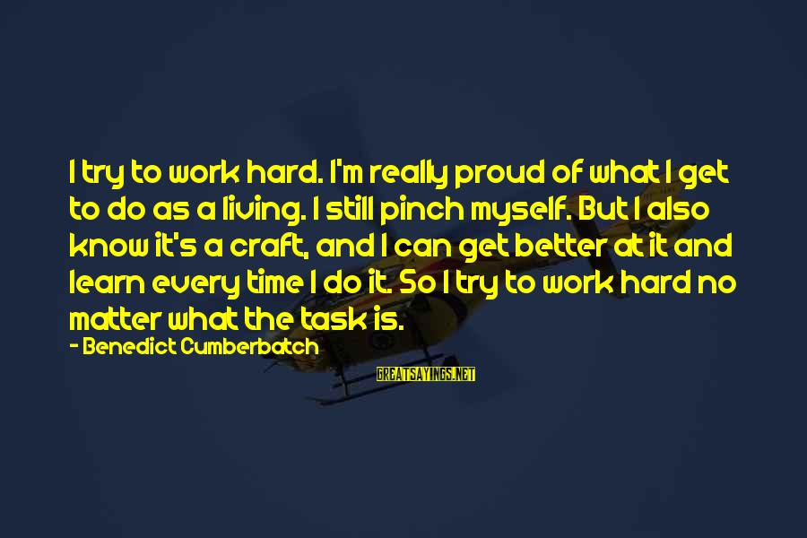 Try To Do Better Sayings By Benedict Cumberbatch: I try to work hard. I'm really proud of what I get to do as