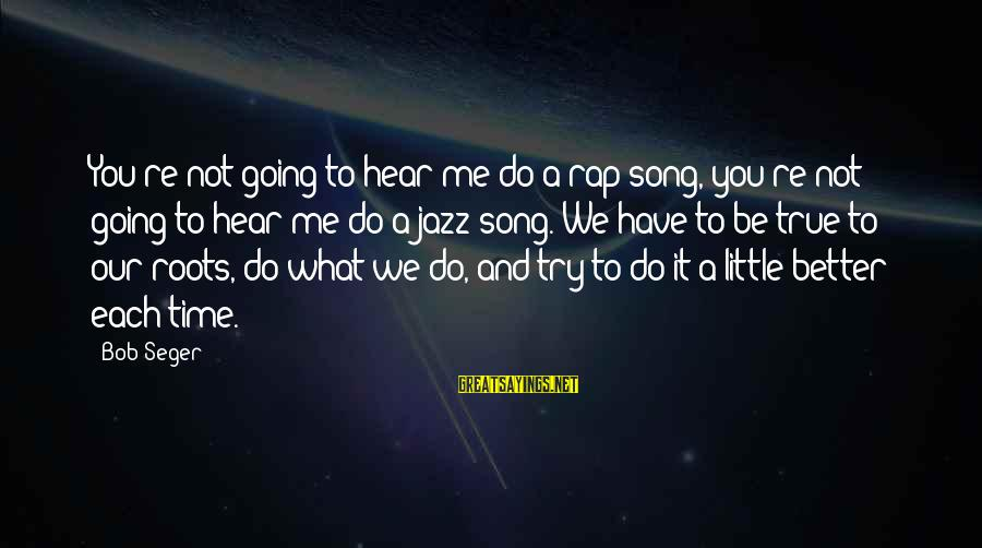 Try To Do Better Sayings By Bob Seger: You're not going to hear me do a rap song, you're not going to hear