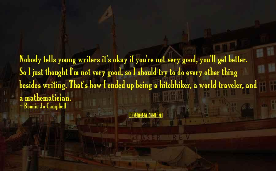 Try To Do Better Sayings By Bonnie Jo Campbell: Nobody tells young writers it's okay if you're not very good, you'll get better. So