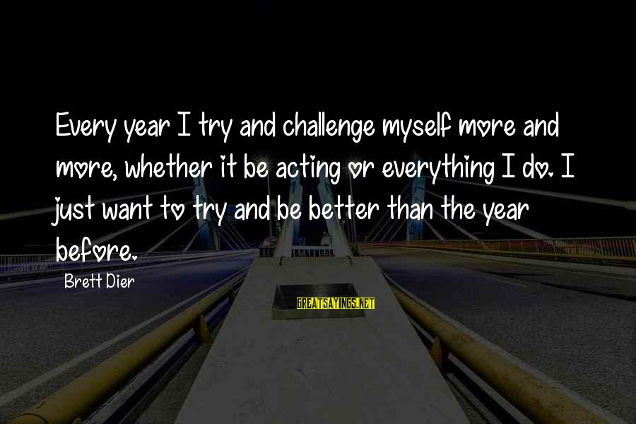 Try To Do Better Sayings By Brett Dier: Every year I try and challenge myself more and more, whether it be acting or