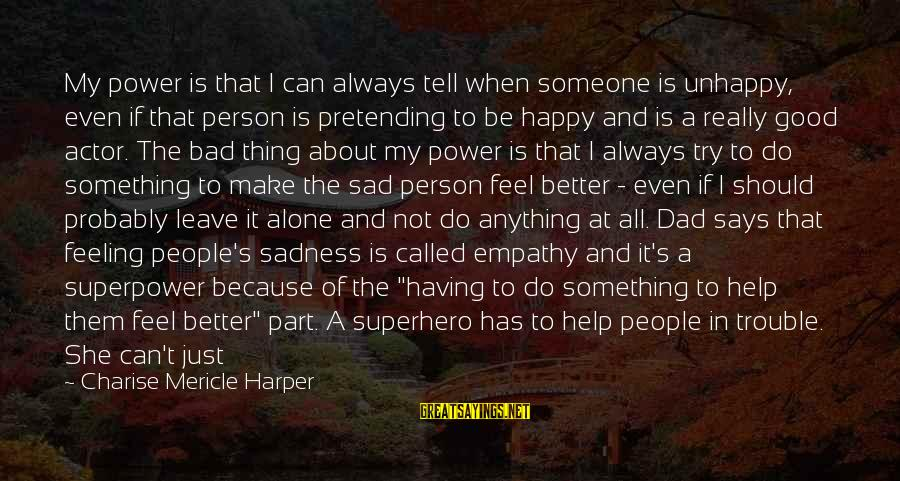 Try To Do Better Sayings By Charise Mericle Harper: My power is that I can always tell when someone is unhappy, even if that