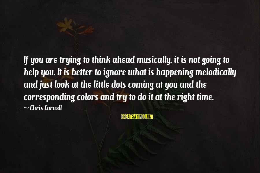 Try To Do Better Sayings By Chris Cornell: If you are trying to think ahead musically, it is not going to help you.