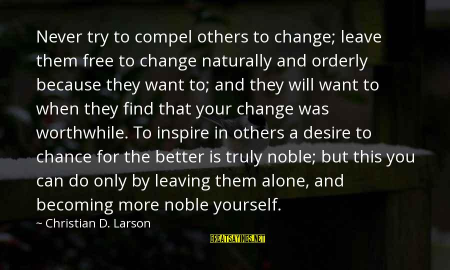 Try To Do Better Sayings By Christian D. Larson: Never try to compel others to change; leave them free to change naturally and orderly