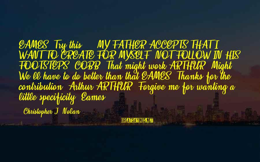 """Try To Do Better Sayings By Christopher J. Nolan: EAMES: Try this... """"MY FATHER ACCEPTS THAT I WANT TO CREATE FOR MYSELF, NOT FOLLOW"""