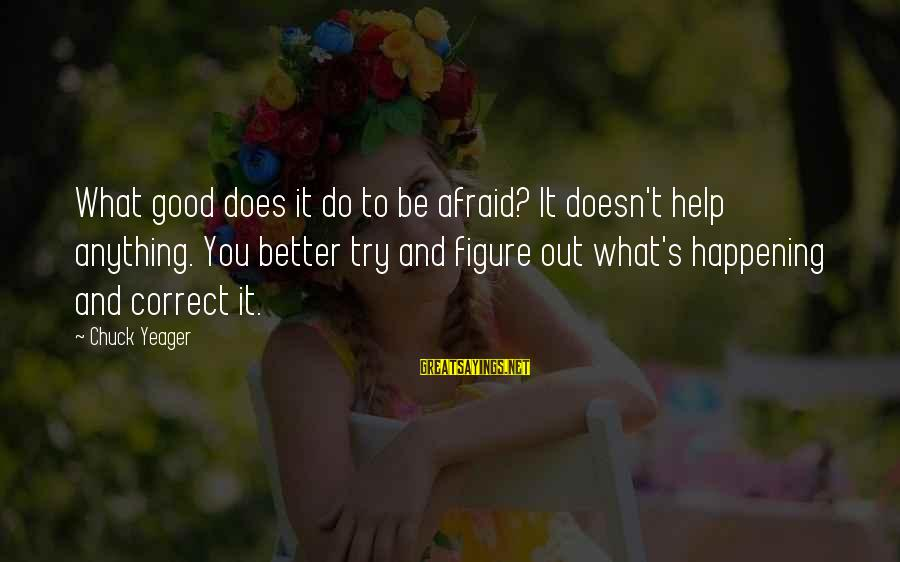 Try To Do Better Sayings By Chuck Yeager: What good does it do to be afraid? It doesn't help anything. You better try