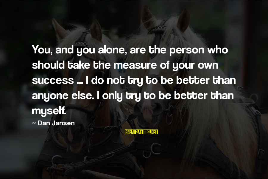 Try To Do Better Sayings By Dan Jansen: You, and you alone, are the person who should take the measure of your own