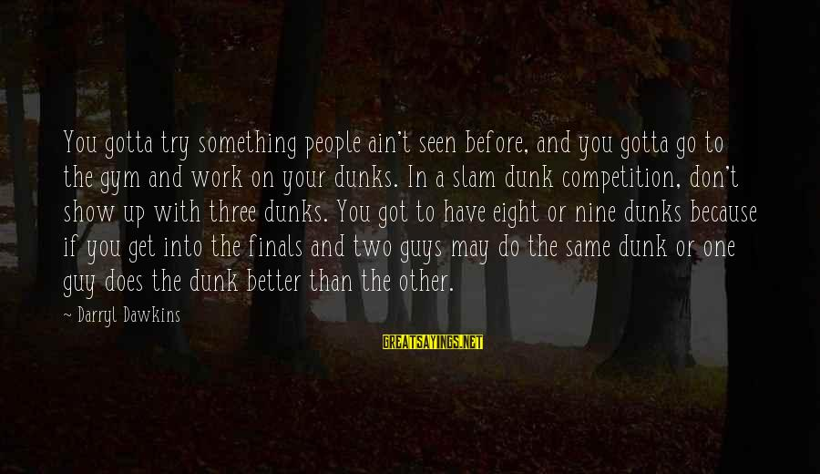 Try To Do Better Sayings By Darryl Dawkins: You gotta try something people ain't seen before, and you gotta go to the gym