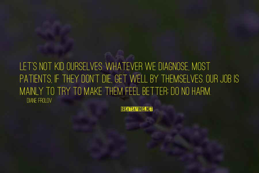 Try To Do Better Sayings By Diane Frolov: Let's not kid ourselves. Whatever we diagnose, most patients, if they don't die, get well