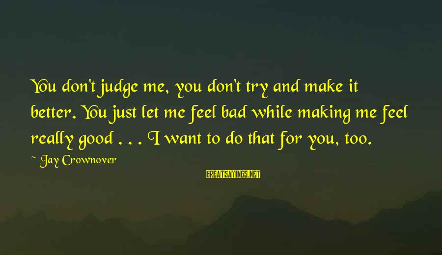 Try To Do Better Sayings By Jay Crownover: You don't judge me, you don't try and make it better. You just let me