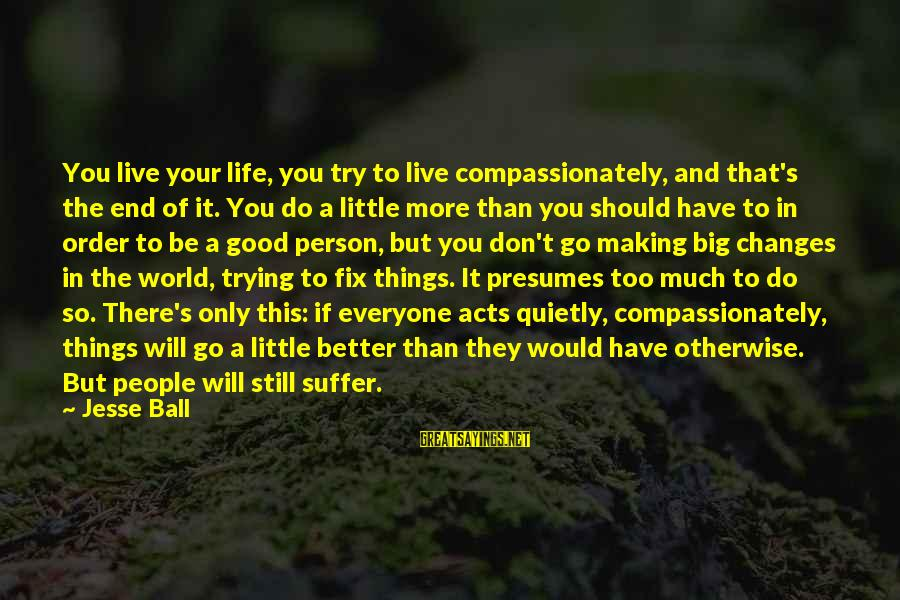 Try To Do Better Sayings By Jesse Ball: You live your life, you try to live compassionately, and that's the end of it.