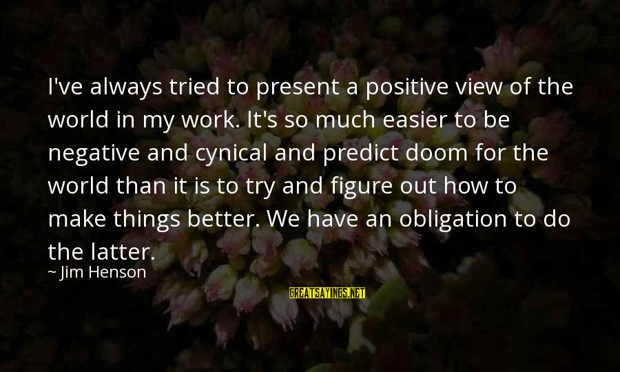 Try To Do Better Sayings By Jim Henson: I've always tried to present a positive view of the world in my work. It's