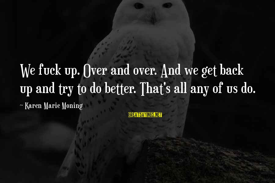 Try To Do Better Sayings By Karen Marie Moning: We fuck up. Over and over. And we get back up and try to do