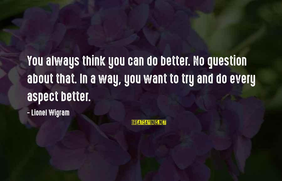 Try To Do Better Sayings By Lionel Wigram: You always think you can do better. No question about that. In a way, you