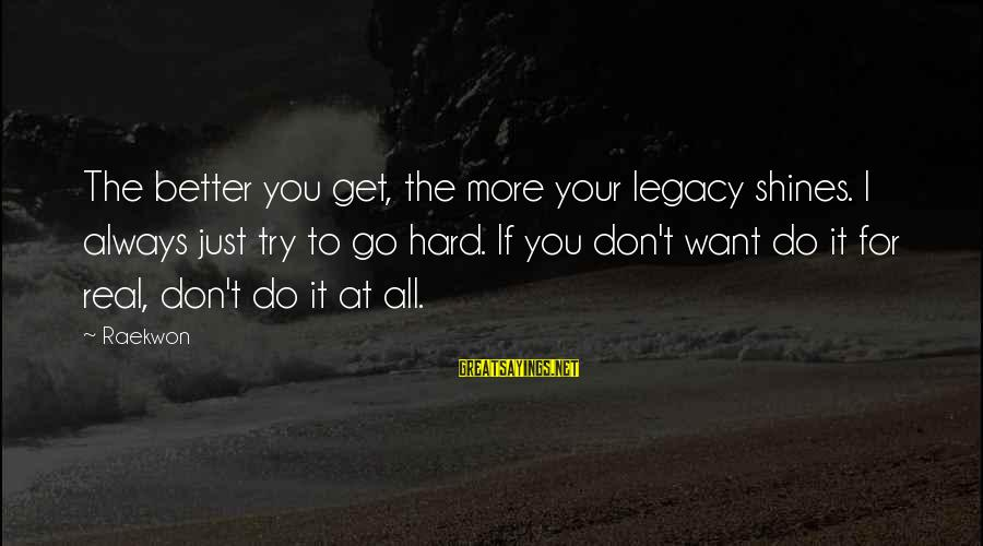 Try To Do Better Sayings By Raekwon: The better you get, the more your legacy shines. I always just try to go