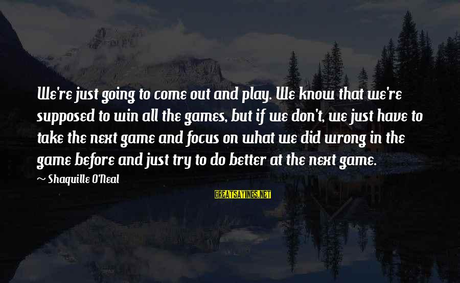 Try To Do Better Sayings By Shaquille O'Neal: We're just going to come out and play. We know that we're supposed to win