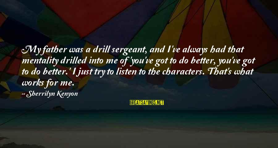 Try To Do Better Sayings By Sherrilyn Kenyon: My father was a drill sergeant, and I've always had that mentality drilled into me