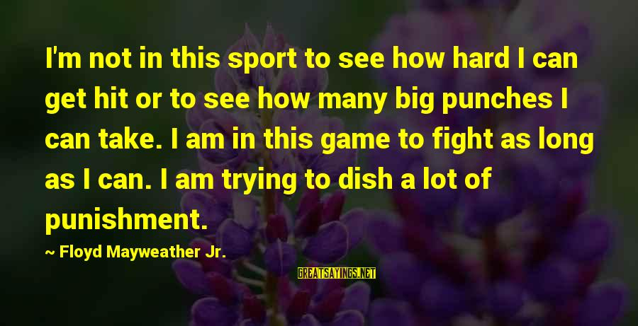 Trying Hard In Sports Sayings By Floyd Mayweather Jr.: I'm not in this sport to see how hard I can get hit or to