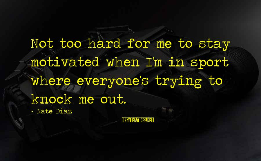 Trying Hard In Sports Sayings By Nate Diaz: Not too hard for me to stay motivated when I'm in sport where everyone's trying