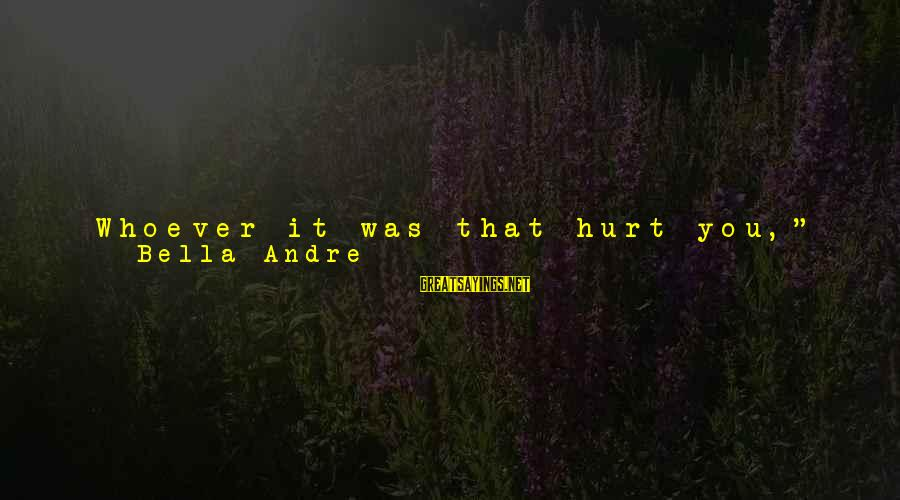"""Trying Not To Smile Sayings By Bella Andre: Whoever it was that hurt you,"""" he said in a low voice that rumbled through"""