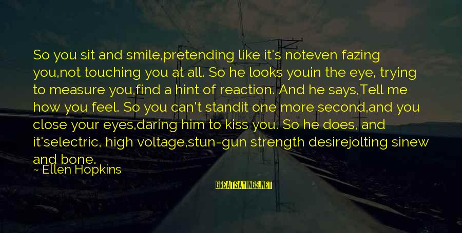 Trying Not To Smile Sayings By Ellen Hopkins: So you sit and smile,pretending like it's noteven fazing you,not touching you at all. So