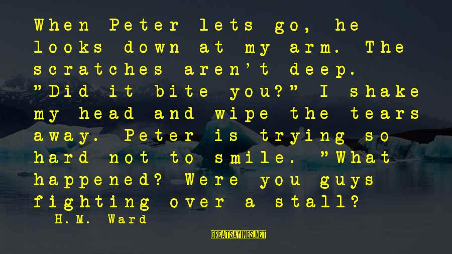 """Trying Not To Smile Sayings By H.M. Ward: When Peter lets go, he looks down at my arm. The scratches aren't deep. """"Did"""