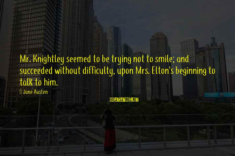 Trying Not To Smile Sayings By Jane Austen: Mr. Knightley seemed to be trying not to smile; and succeeded without difficulty, upon Mrs.