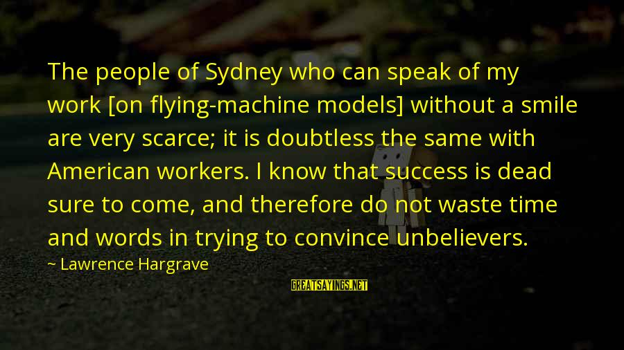Trying Not To Smile Sayings By Lawrence Hargrave: The people of Sydney who can speak of my work [on flying-machine models] without a