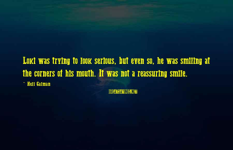 Trying Not To Smile Sayings By Neil Gaiman: Loki was trying to look serious, but even so, he was smiling at the corners