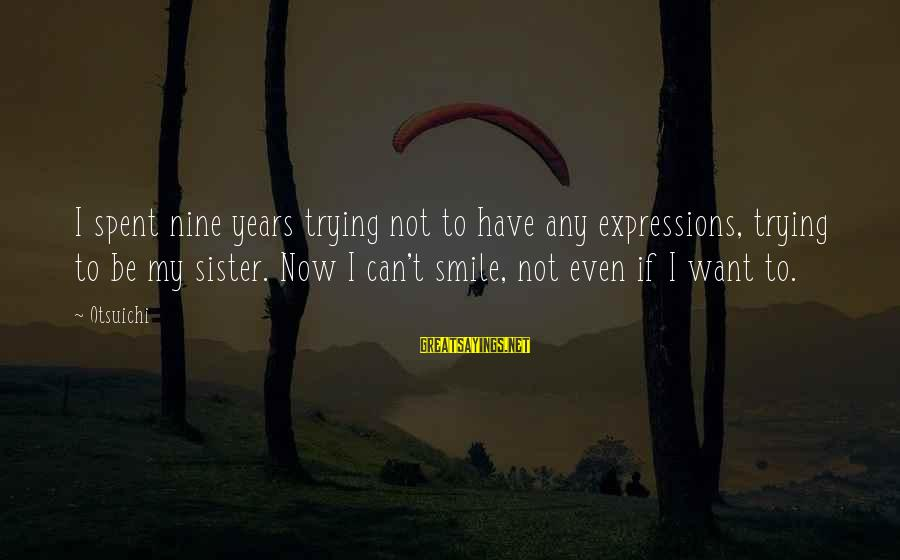 Trying Not To Smile Sayings By Otsuichi: I spent nine years trying not to have any expressions, trying to be my sister.