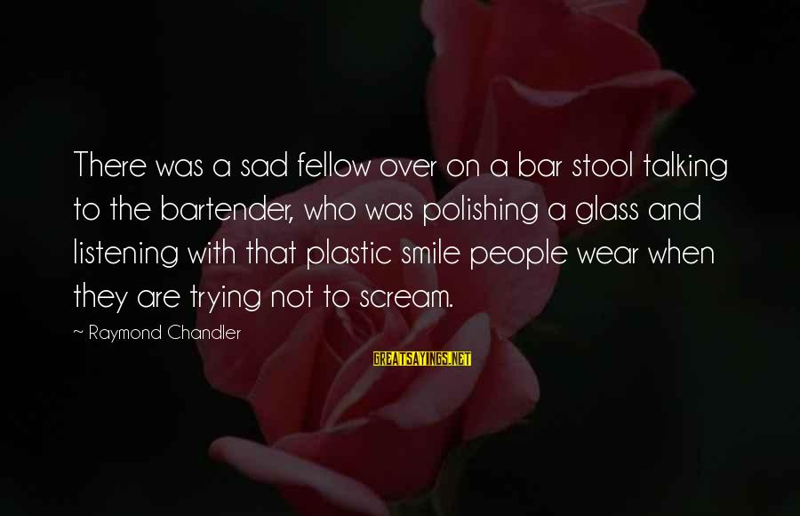 Trying Not To Smile Sayings By Raymond Chandler: There was a sad fellow over on a bar stool talking to the bartender, who