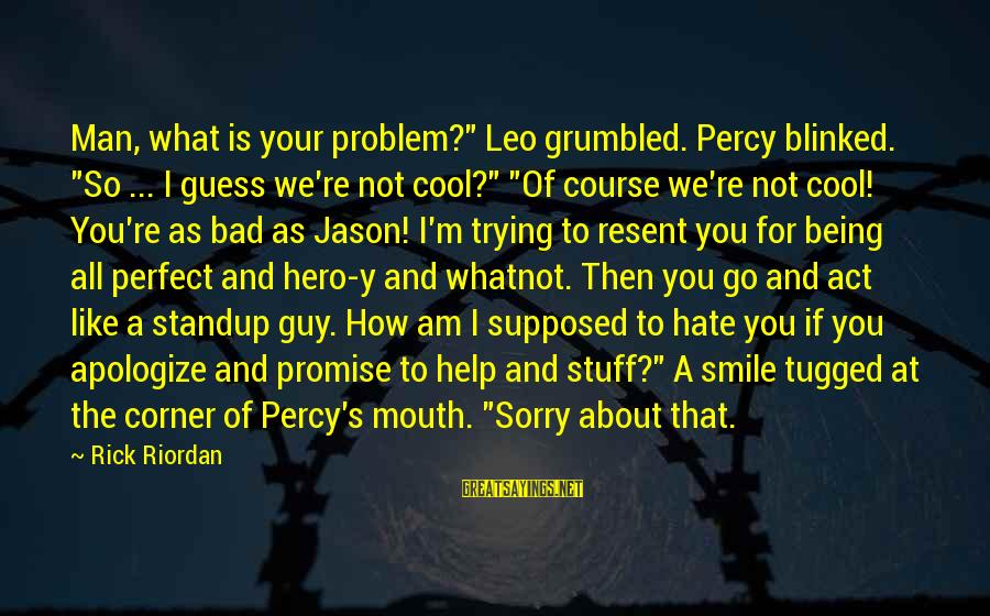 """Trying Not To Smile Sayings By Rick Riordan: Man, what is your problem?"""" Leo grumbled. Percy blinked. """"So ... I guess we're not"""
