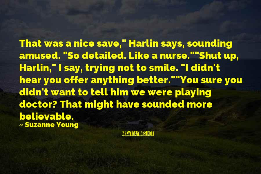 """Trying Not To Smile Sayings By Suzanne Young: That was a nice save,"""" Harlin says, sounding amused. """"So detailed. Like a nurse.""""""""Shut up,"""