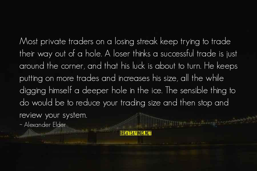 Trying To Be Successful Sayings By Alexander Elder: Most private traders on a losing streak keep trying to trade their way out of