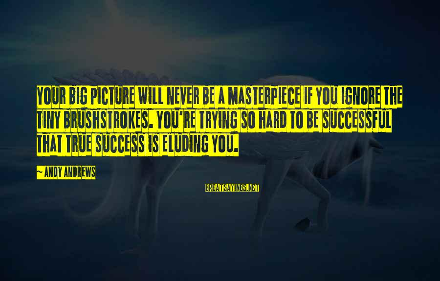 Trying To Be Successful Sayings By Andy Andrews: Your big picture will never be a masterpiece if you ignore the tiny brushstrokes. You're