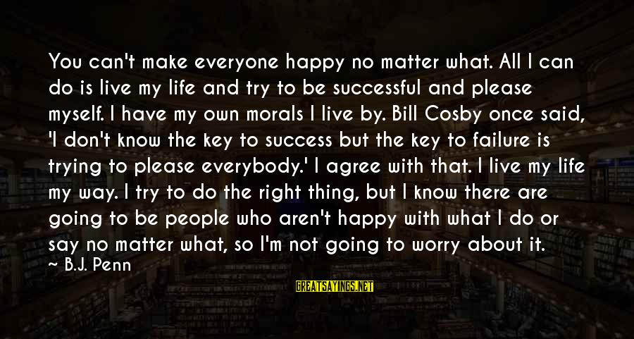 Trying To Be Successful Sayings By B.J. Penn: You can't make everyone happy no matter what. All I can do is live my