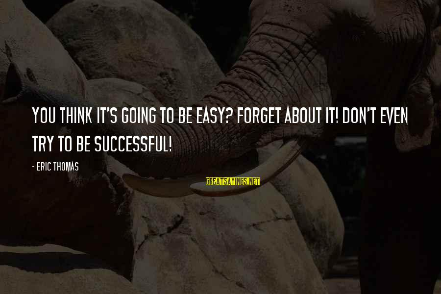 Trying To Be Successful Sayings By Eric Thomas: You think it's going to be easy? Forget about it! Don't even try to be