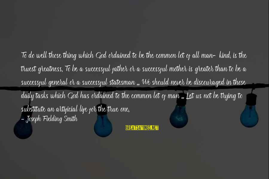 Trying To Be Successful Sayings By Joseph Fielding Smith: To do well those thing which God ordained to be the common lot of all
