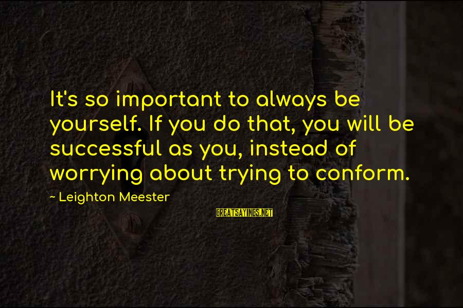 Trying To Be Successful Sayings By Leighton Meester: It's so important to always be yourself. If you do that, you will be successful