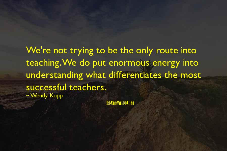 Trying To Be Successful Sayings By Wendy Kopp: We're not trying to be the only route into teaching. We do put enormous energy
