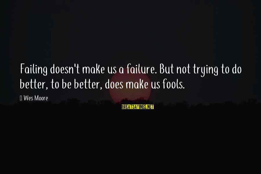 Trying To Be Successful Sayings By Wes Moore: Failing doesn't make us a failure. But not trying to do better, to be better,