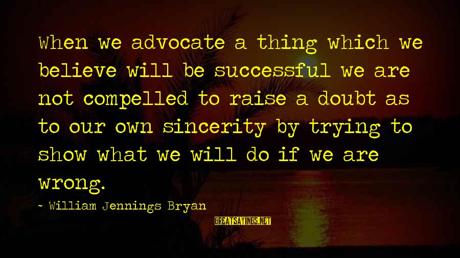 Trying To Be Successful Sayings By William Jennings Bryan: When we advocate a thing which we believe will be successful we are not compelled